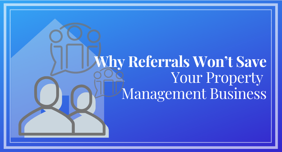 Why Referrals Won't Save Your Property Management Business